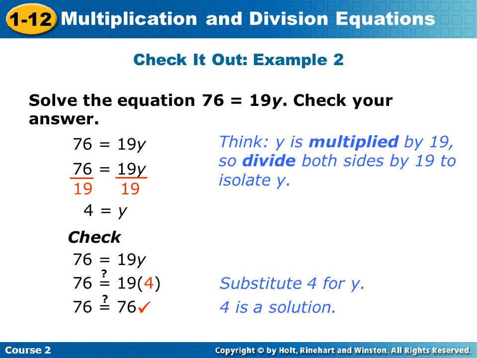 Course 2 1-12 Multiplication and Division Equations Check It Out: Example 2 Solve the equation 76 = 19y. Check your answer. 76 = 19y 19 4 = y Check 76