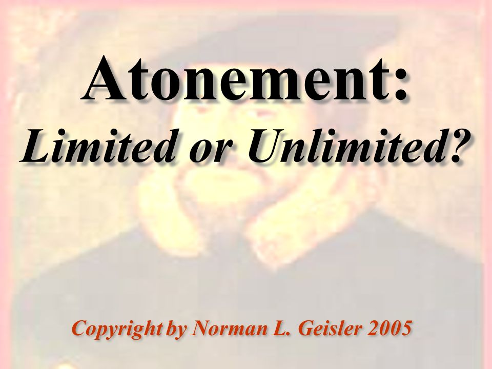 Atonement: Limited or Unlimited? Copyright by Norman L. Geisler 2005