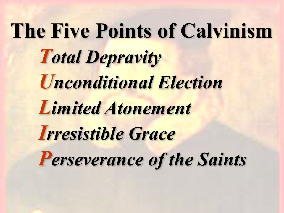The Five Points of Calvinism T otal Depravity U nconditional Election L imited Atonement I rresistible Grace P erseverance of the Saints