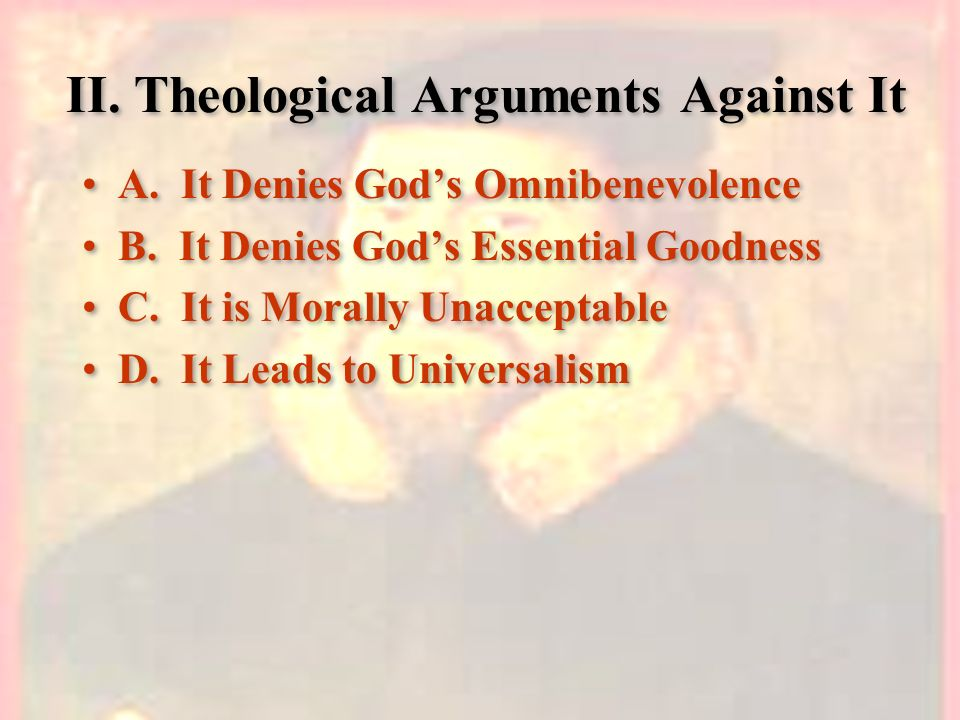 II. Theological Arguments Against It A. It Denies Gods Omnibenevolence B. It Denies Gods Essential Goodness C. It is Morally Unacceptable D. It Leads
