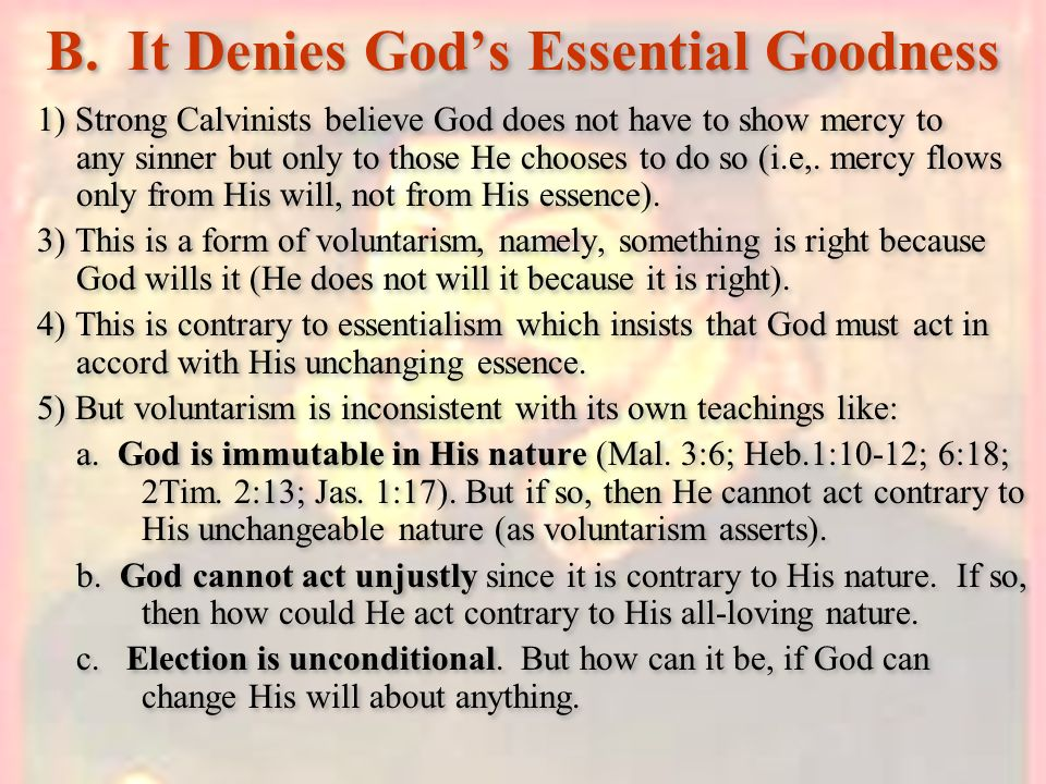 B. It Denies Gods Essential Goodness 1) Strong Calvinists believe God does not have to show mercy to any sinner but only to those He chooses to do so