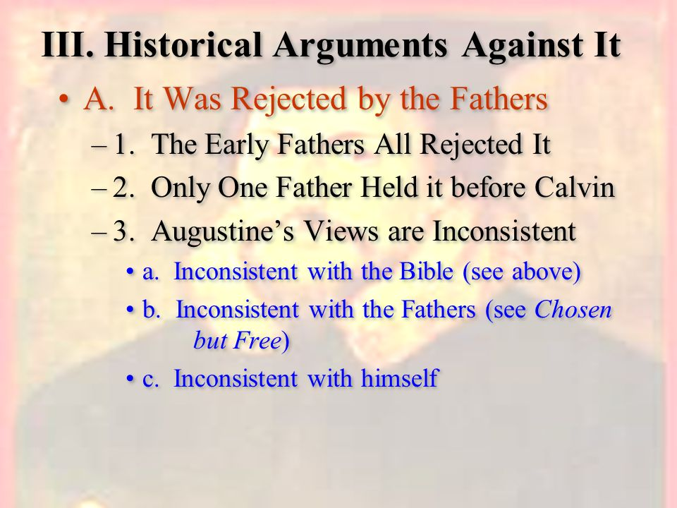 III. Historical Arguments Against It A. It Was Rejected by the Fathers –1. The Early Fathers All Rejected It –2. Only One Father Held it before Calvin