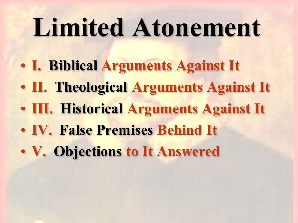Limited Atonement I. Biblical Arguments Against It II. Theological Arguments Against It III. Historical Arguments Against It IV. False Premises Behind