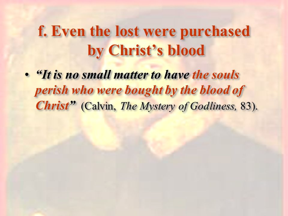 f. Even the lost were purchased by Christs blood It is no small matter to have the souls perish who were bought by the blood of Christ (Calvin, The My