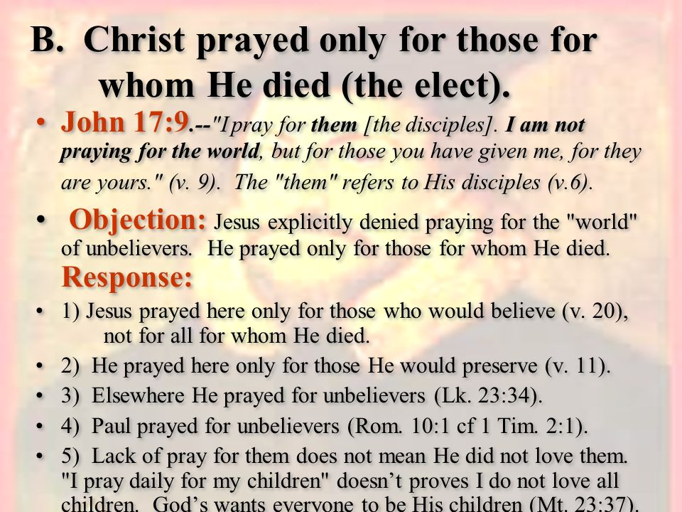 B. Christ prayed only for those for whom He died (the elect). John 17:9.--