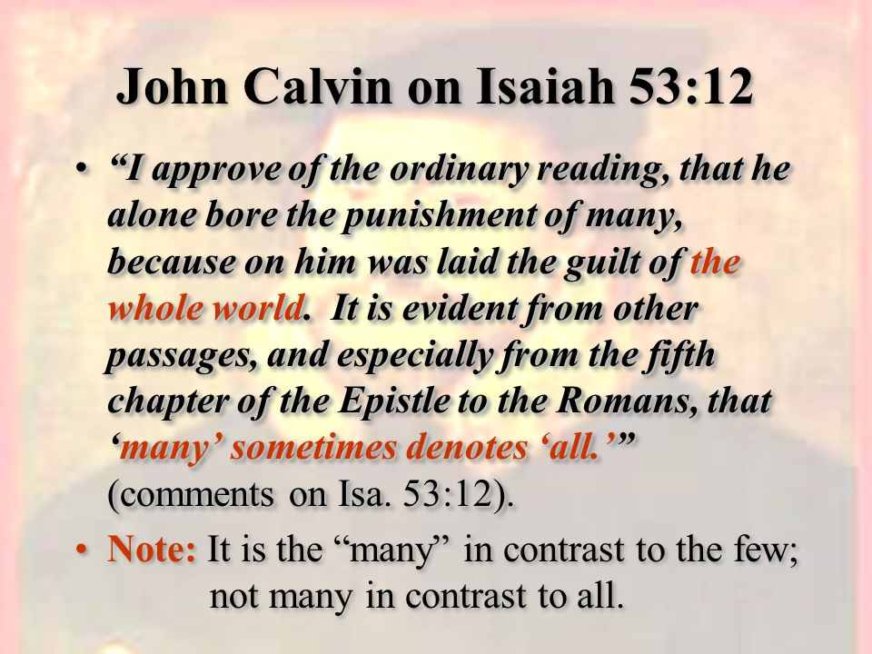 John Calvin on Isaiah 53:12 I approve of the ordinary reading, that he alone bore the punishment of many, because on him was laid the guilt of the who