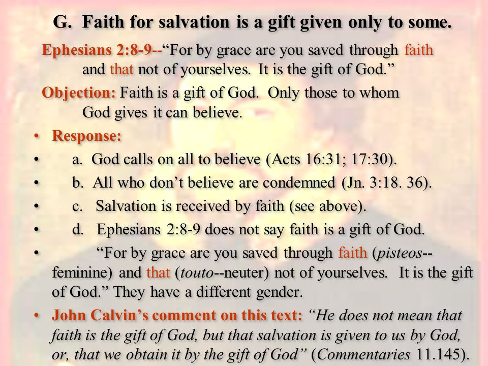 G. Faith for salvation is a gift given only to some. Ephesians 2:8-9--For by grace are you saved through faith and that not of yourselves. It is the g