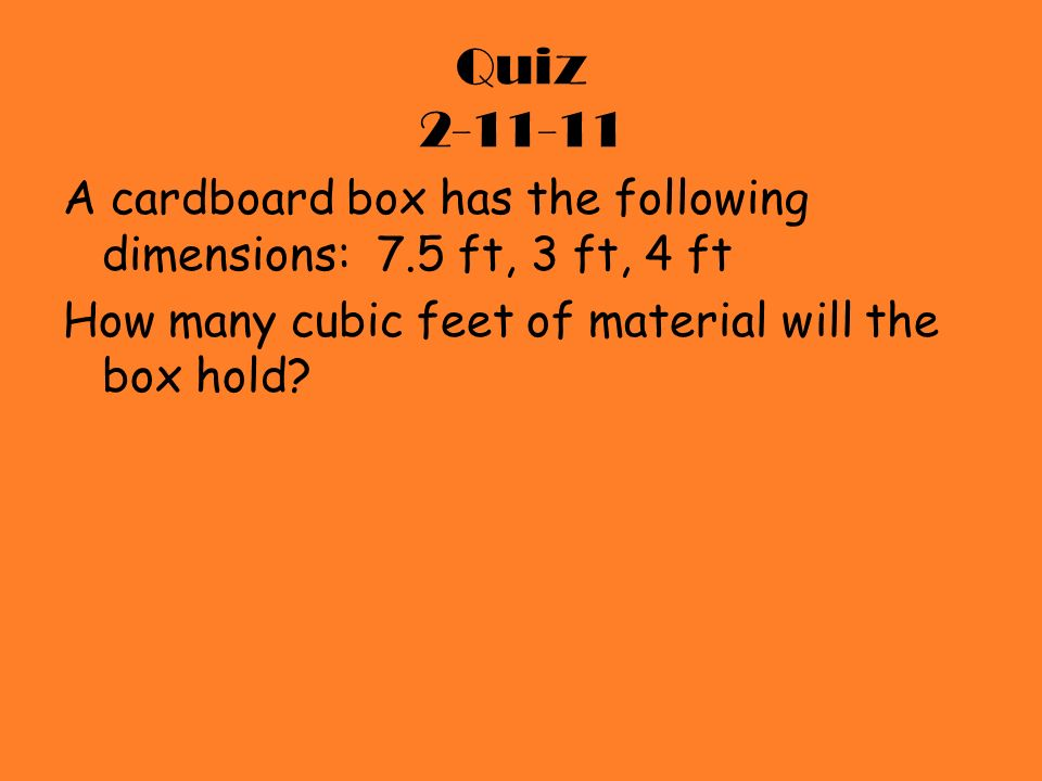 Quiz 2-11-11 A cardboard box has the following dimensions: 7.5 ft, 3 ft, 4 ft How many cubic feet of material will the box hold?