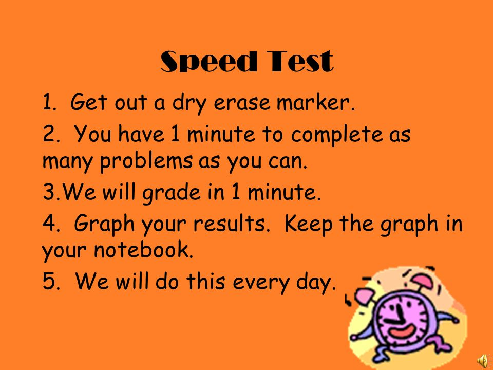 Speed Test 1. Get out a dry erase marker. 2. You have 1 minute to complete as many problems as you can. 3.We will grade in 1 minute. 4. Graph your res