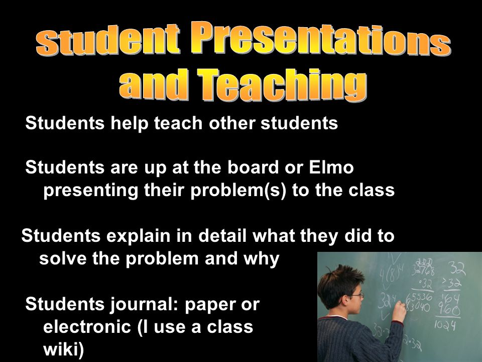 Students help teach other students Students are up at the board or Elmo presenting their problem(s) to the class Students explain in detail what they
