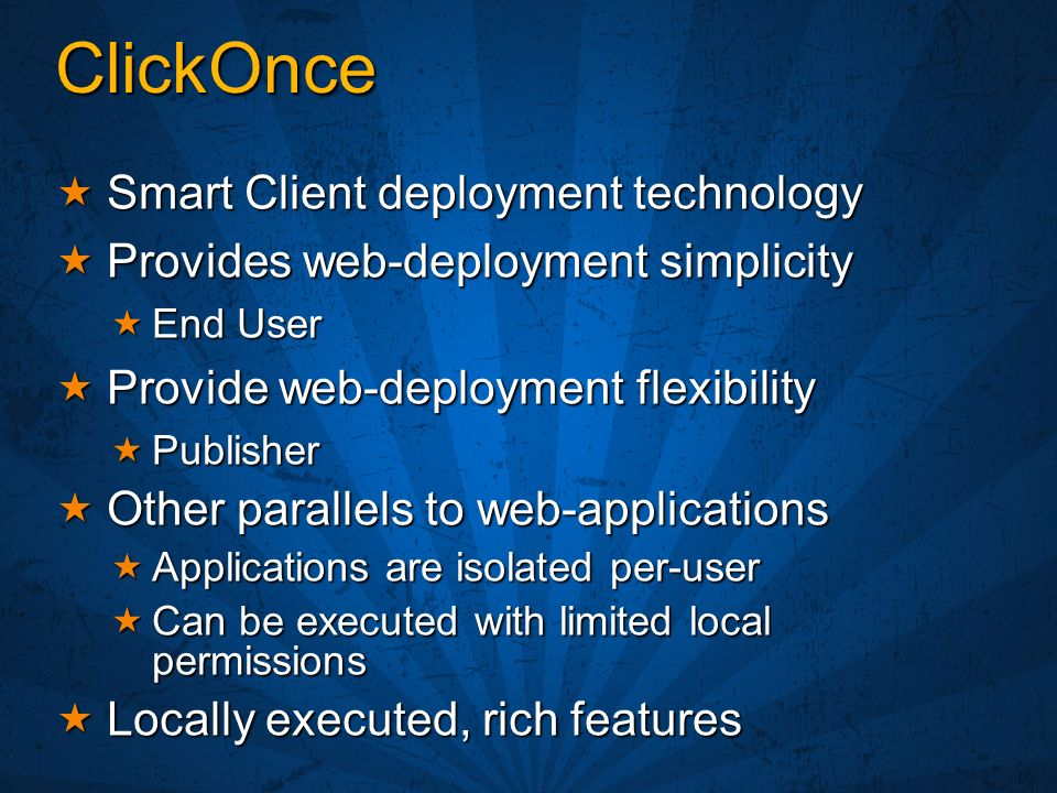 ClickOnce Smart Client deployment technology Smart Client deployment technology Provides web-deployment simplicity Provides web-deployment simplicity End User End User Provide web-deployment flexibility Provide web-deployment flexibility Publisher Publisher Other parallels to web-applications Other parallels to web-applications Applications are isolated per-user Applications are isolated per-user Can be executed with limited local permissions Can be executed with limited local permissions Locally executed, rich features Locally executed, rich features