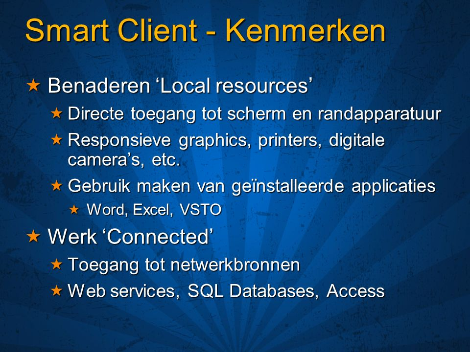 Smart Client - Kenmerken Benaderen Local resources Benaderen Local resources Directe toegang tot scherm en randapparatuur Directe toegang tot scherm en randapparatuur Responsieve graphics, printers, digitale cameras, etc.