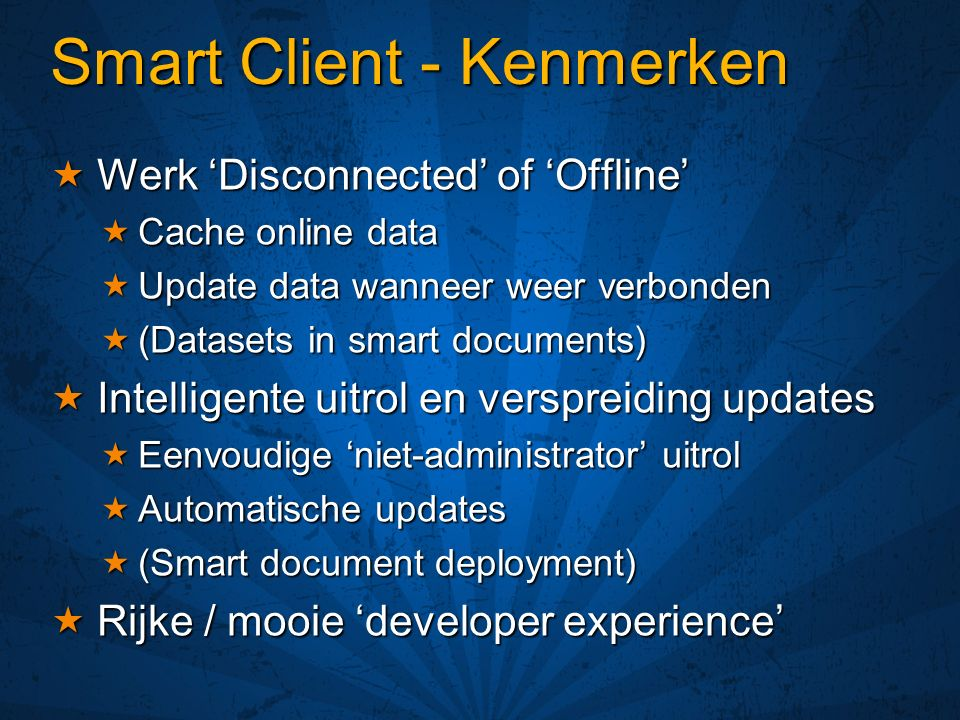 Smart Client - Kenmerken Werk Disconnected of Offline Werk Disconnected of Offline Cache online data Cache online data Update data wanneer weer verbonden Update data wanneer weer verbonden (Datasets in smart documents) (Datasets in smart documents) Intelligente uitrol en verspreiding updates Intelligente uitrol en verspreiding updates Eenvoudige niet-administrator uitrol Eenvoudige niet-administrator uitrol Automatische updates Automatische updates (Smart document deployment) (Smart document deployment) Rijke / mooie developer experience Rijke / mooie developer experience