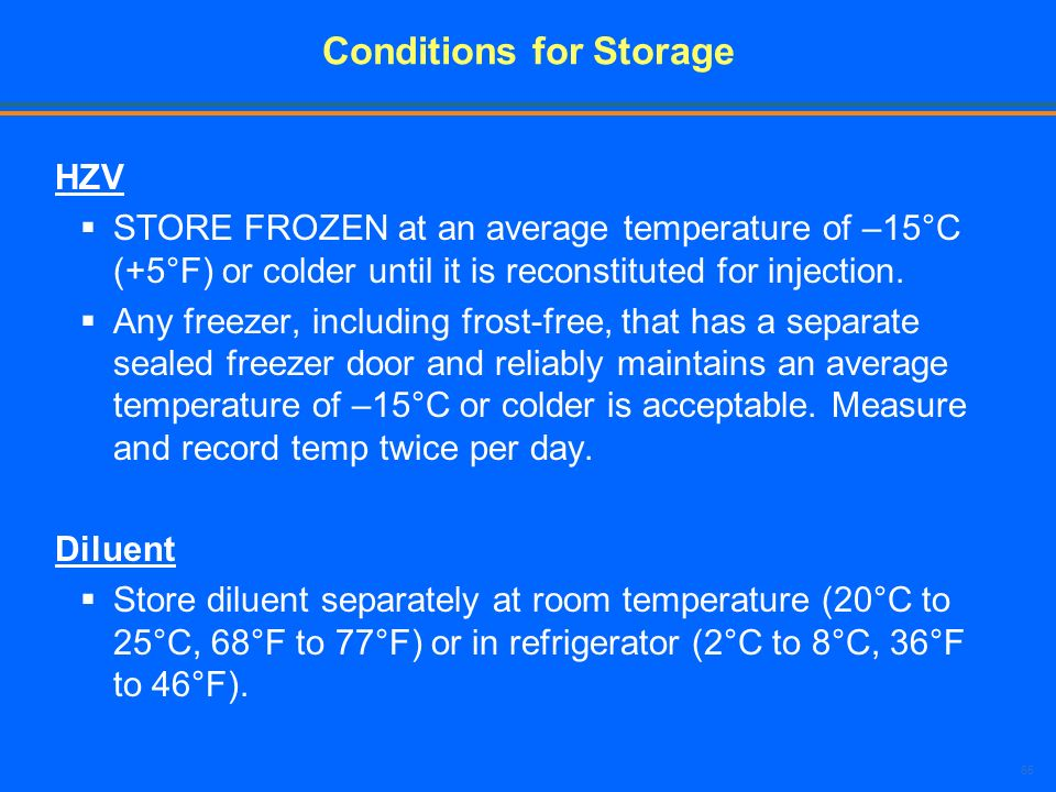 65 Conditions for Storage HZV STORE FROZEN at an average temperature of –15°C (+5°F) or colder until it is reconstituted for injection. Any freezer, i