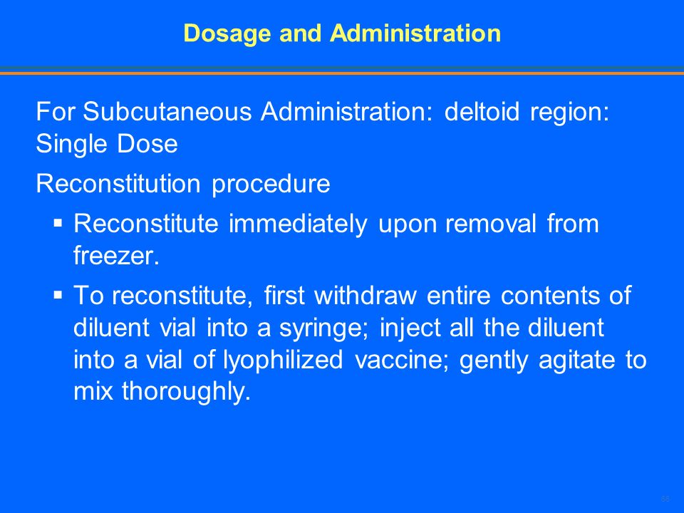 66 Dosage and Administration For Subcutaneous Administration: deltoid region: Single Dose Reconstitution procedure Reconstitute immediately upon remov