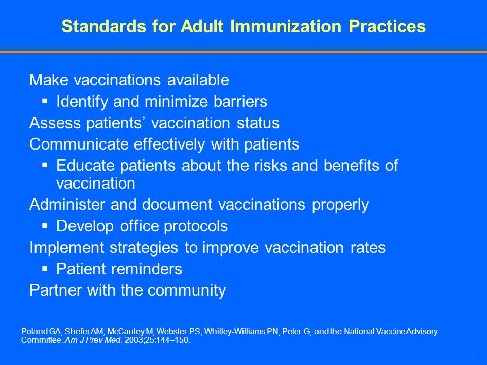 75 Standards for Adult Immunization Practices Make vaccinations available Identify and minimize barriers Assess patients vaccination status Communicat