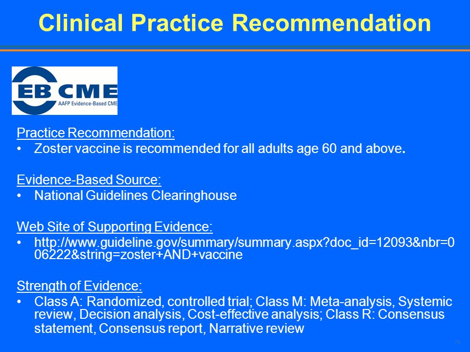 76 Clinical Practice Recommendation Practice Recommendation: Zoster vaccine is recommended for all adults age 60 and above. Evidence-Based Source: Nat