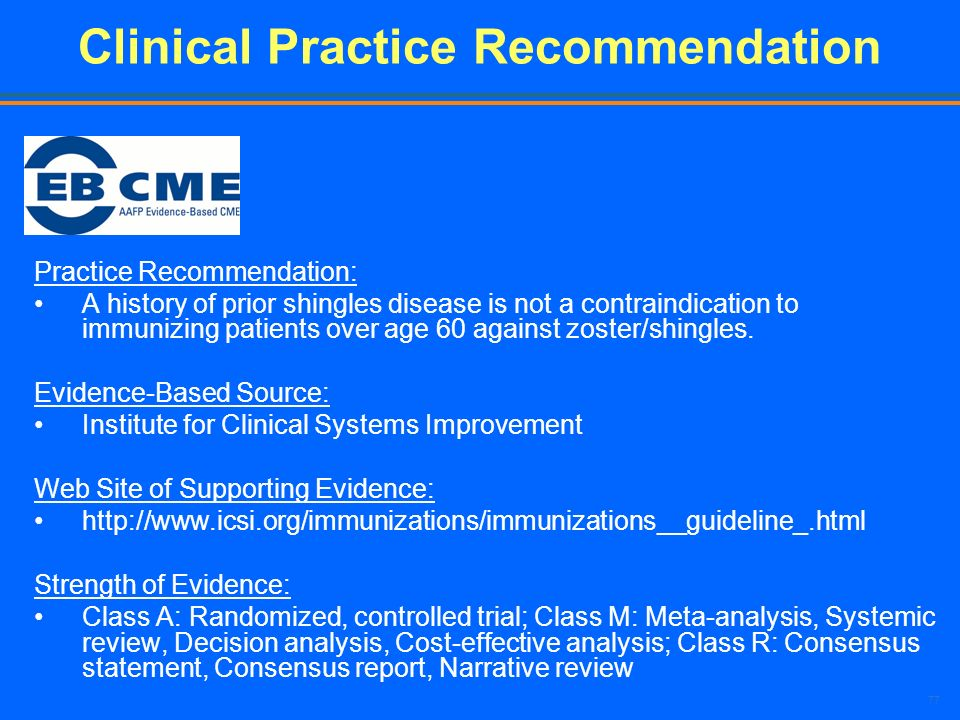 77 Clinical Practice Recommendation Practice Recommendation: A history of prior shingles disease is not a contraindication to immunizing patients over