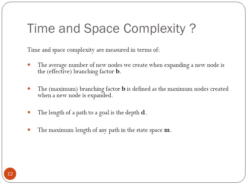 Time and Space Complexity ? 12 Time and space complexity are measured in terms of: The average number of new nodes we create when expanding a new node