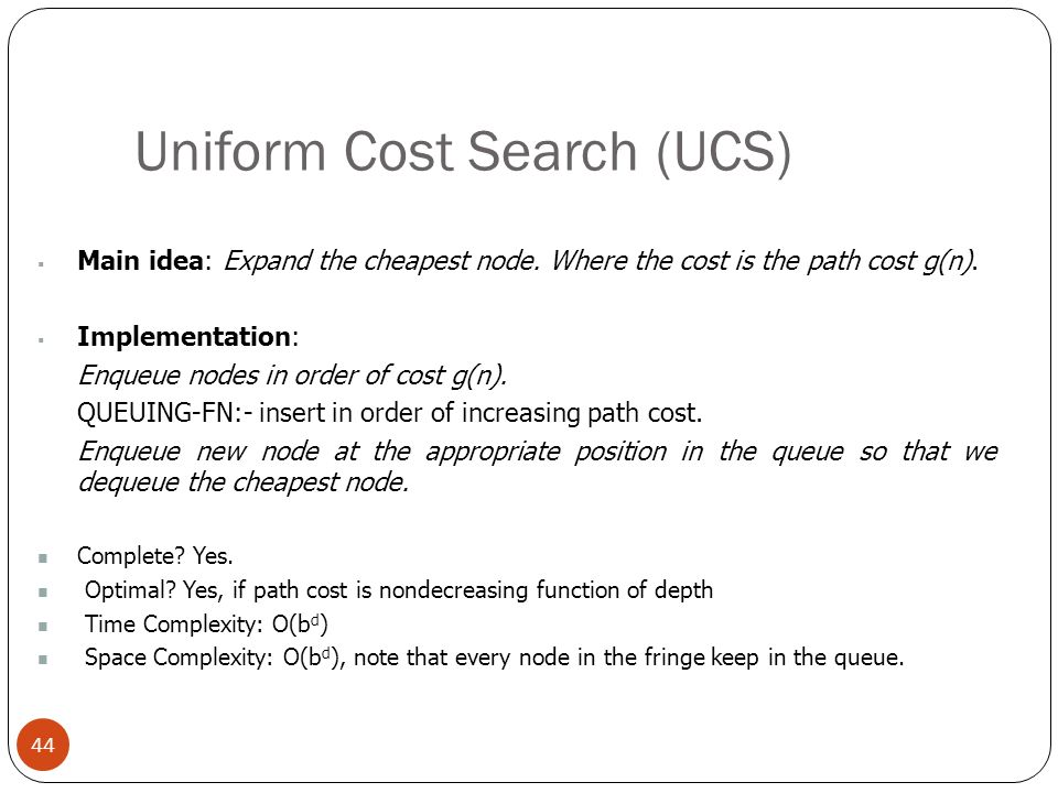 Uniform Cost Search (UCS) 44 Main idea: Expand the cheapest node. Where the cost is the path cost g(n). Implementation: Enqueue nodes in order of cost