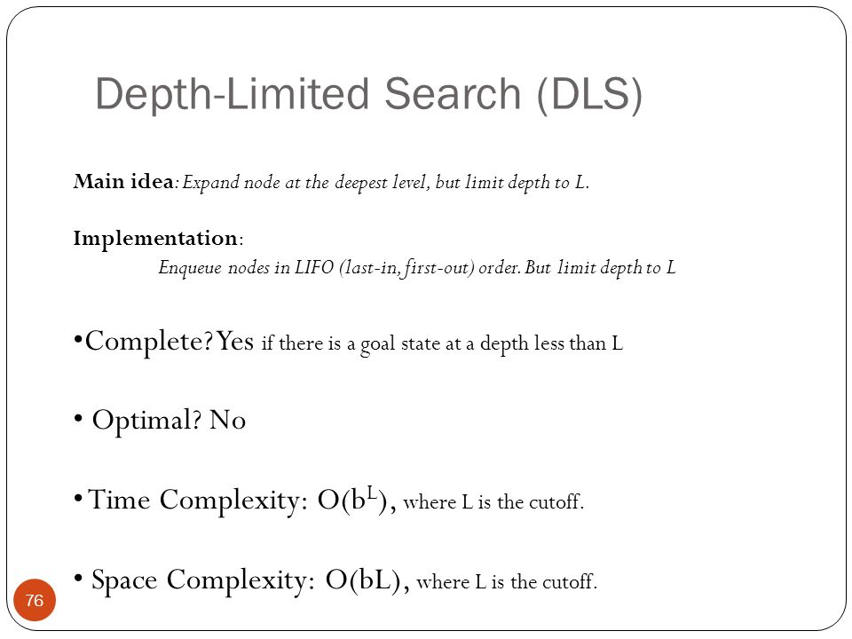 Depth-Limited Search (DLS) 76 Main idea: Expand node at the deepest level, but limit depth to L. Implementation: Enqueue nodes in LIFO (last-in, first