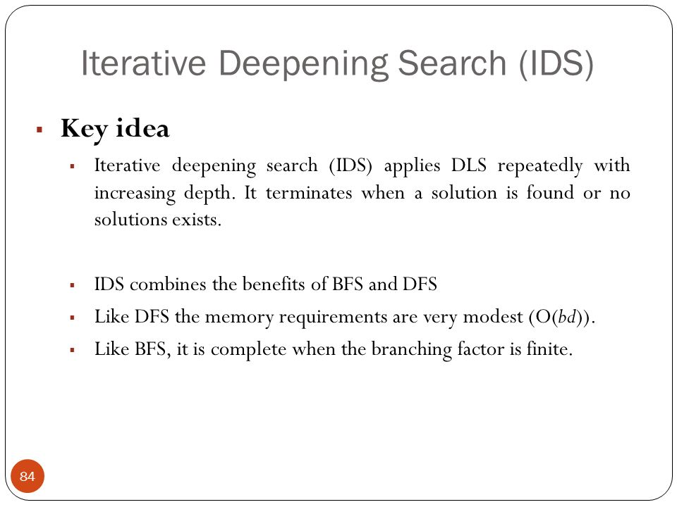 Iterative Deepening Search (IDS) 84 Key idea Iterative deepening search (IDS) applies DLS repeatedly with increasing depth. It terminates when a solut