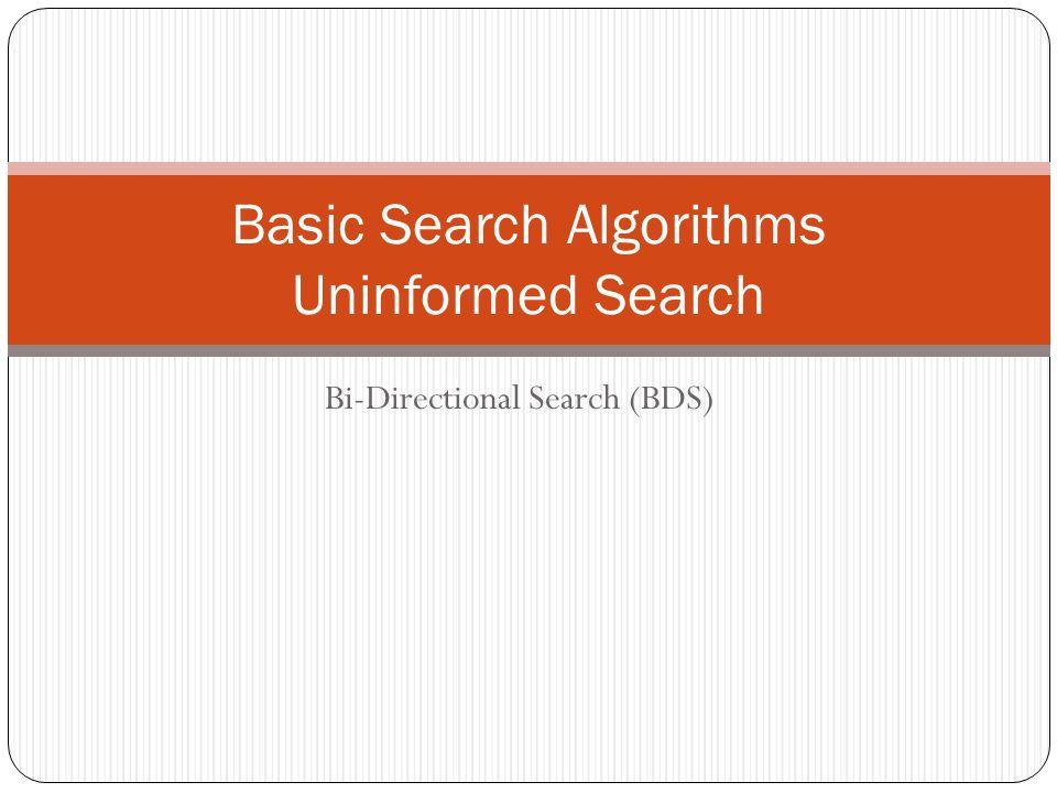 Bi-Directional Search (BDS) Basic Search Algorithms Uninformed Search