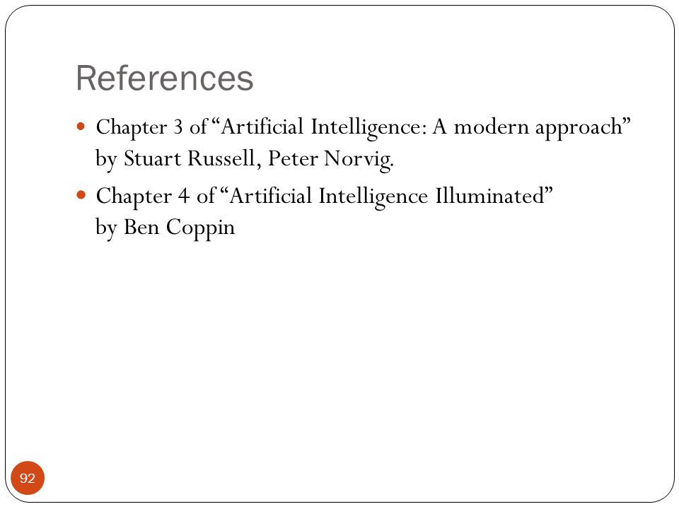 References Chapter 3 of Artificial Intelligence: A modern approach by Stuart Russell, Peter Norvig. Chapter 4 of Artificial Intelligence Illuminated b