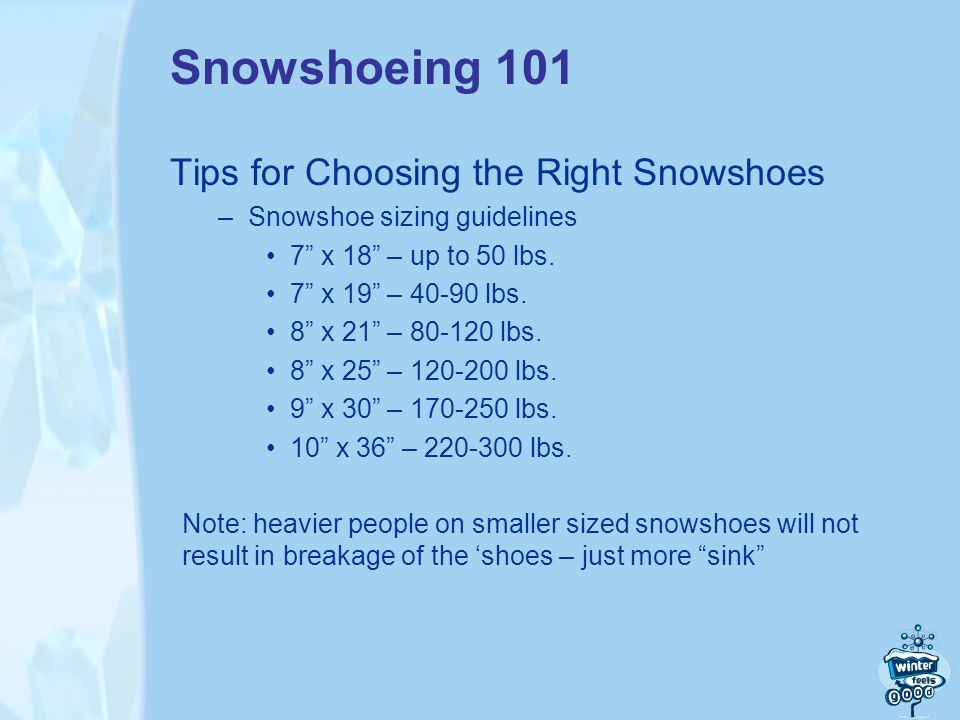 Snowshoeing 101 Tips for Choosing the Right Snowshoes –Snowshoe sizing guidelines 7 x 18 – up to 50 lbs.