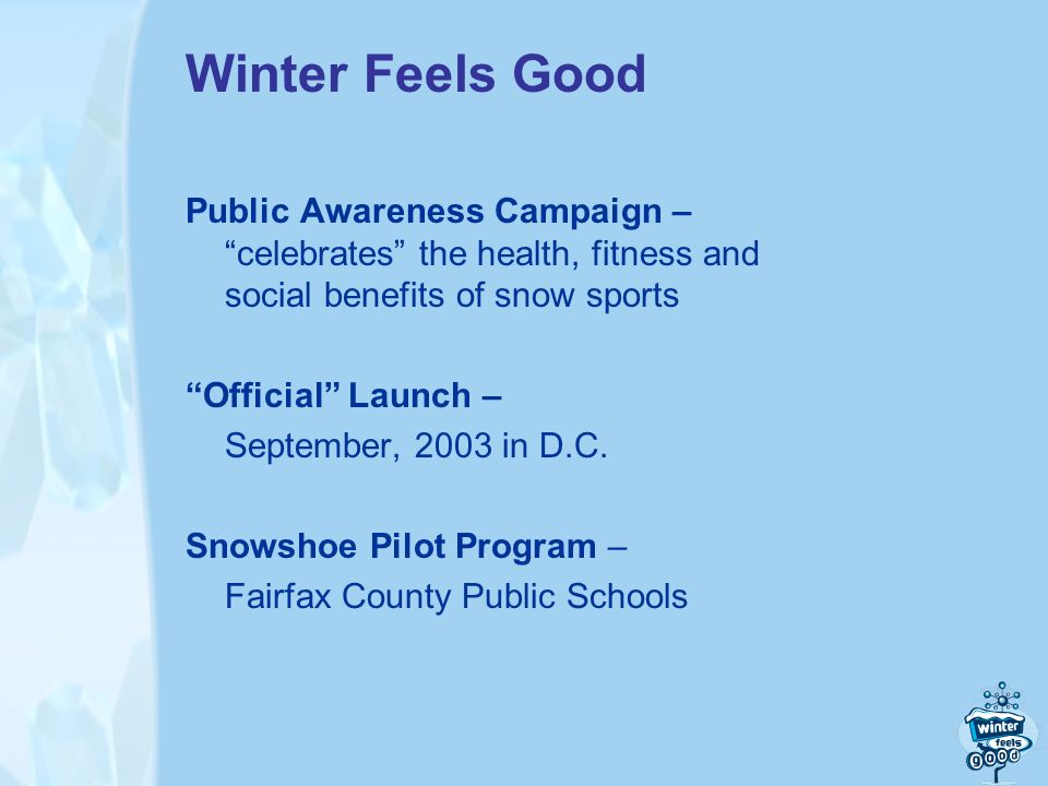 Winter Feels Good Public Awareness Campaign – celebrates the health, fitness and social benefits of snow sports Official Launch – September, 2003 in D.C.