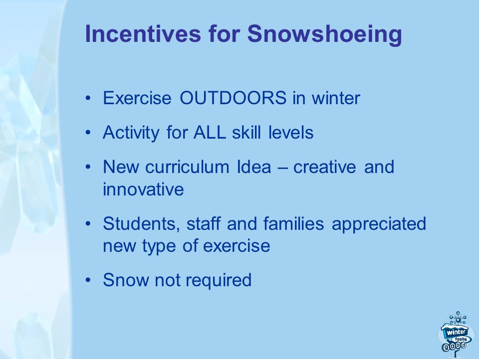 Incentives for Snowshoeing Exercise OUTDOORS in winter Activity for ALL skill levels New curriculum Idea – creative and innovative Students, staff and families appreciated new type of exercise Snow not required
