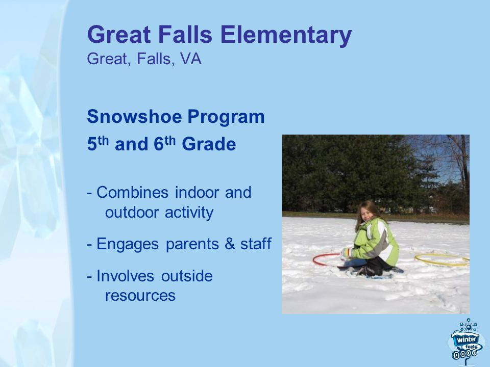 Great Falls Elementary Great, Falls, VA Snowshoe Program 5 th and 6 th Grade - Combines indoor and outdoor activity - Engages parents & staff - Involves outside resources
