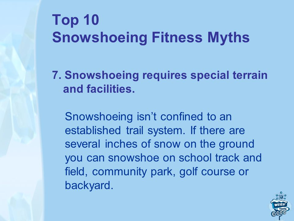 Top 10 Snowshoeing Fitness Myths 7. Snowshoeing requires special terrain and facilities.