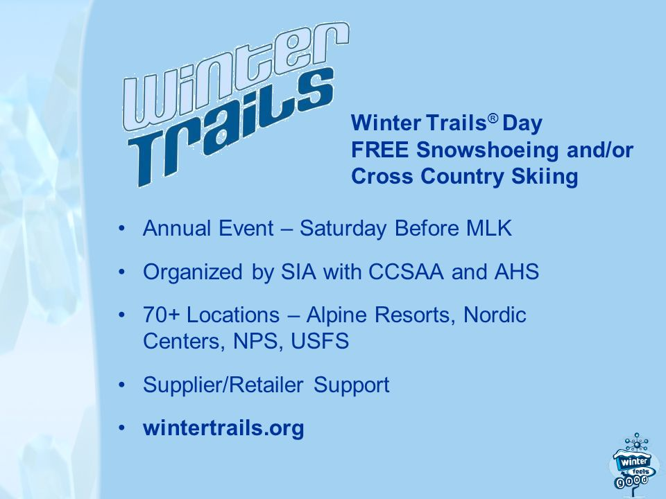 Winter Trails ® Day FREE Snowshoeing and/or Cross Country Skiing Annual Event – Saturday Before MLK Organized by SIA with CCSAA and AHS 70+ Locations – Alpine Resorts, Nordic Centers, NPS, USFS Supplier/Retailer Support wintertrails.org