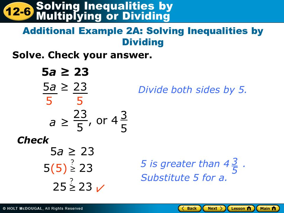 12-6 Solving Inequalities by Multiplying or Dividing Solve. Check your answer. Additional Example 2A: Solving Inequalities by Dividing 5a 23 55 a 23 5