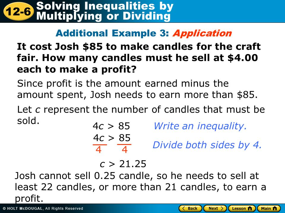 12-6 Solving Inequalities by Multiplying or Dividing It cost Josh $85 to make candles for the craft fair. How many candles must he sell at $4.00 each