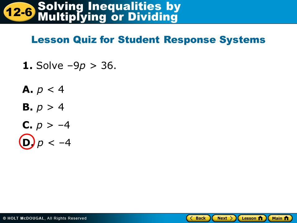 12-6 Solving Inequalities by Multiplying or Dividing 1. Solve –9p > 36. A. p < 4 B. p > 4 C. p > –4 D. p < –4 Lesson Quiz for Student Response Systems