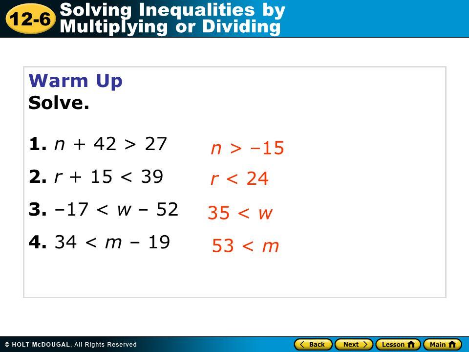 12-6 Solving Inequalities by Multiplying or Dividing Warm Up Solve. 1. n + 42 > 27 2. r + 15 < 39 3. –17 < w – 52 4. 34 < m – 19 n > –15 r < 24 35 < w