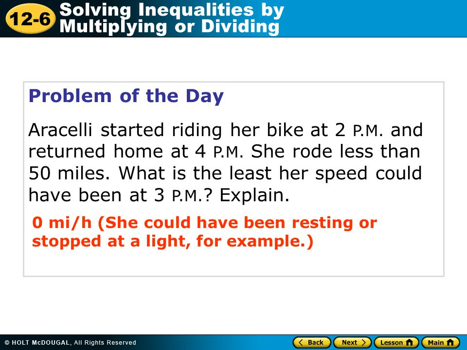 12-6 Solving Inequalities by Multiplying or Dividing Problem of the Day Aracelli started riding her bike at 2 P.M. and returned home at 4 P.M. She rod