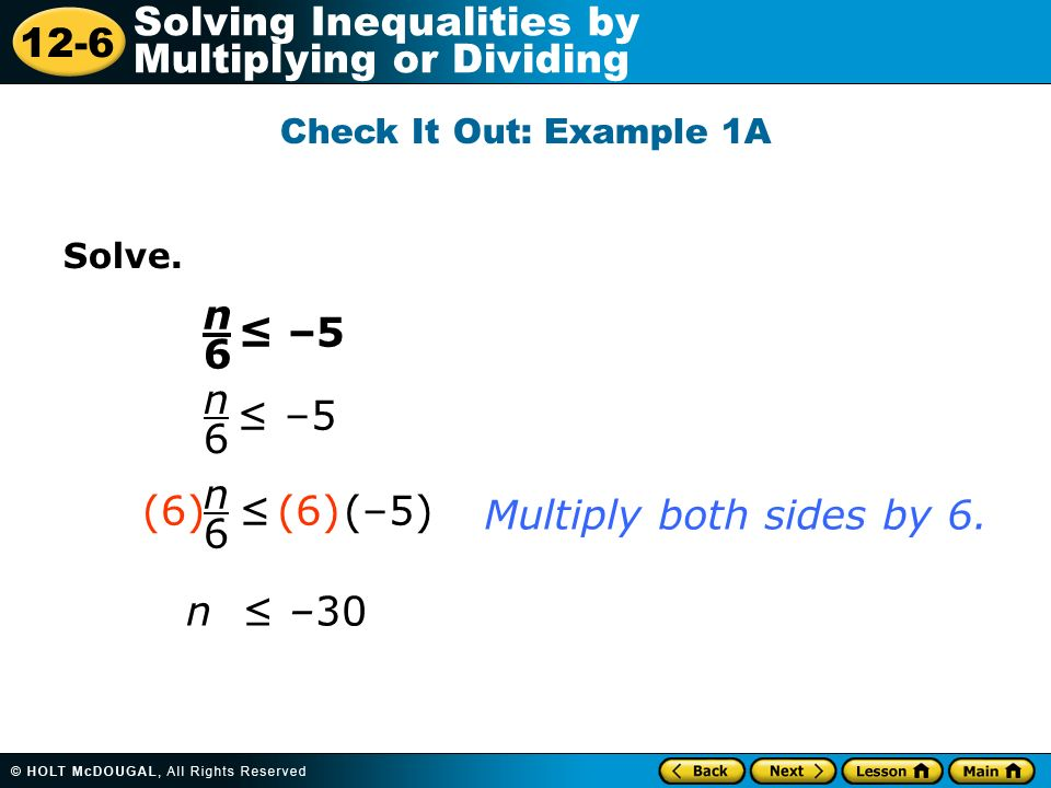 12-6 Solving Inequalities by Multiplying or Dividing Solve. n6n6 –5 n6n6 n6n6 (–5) (6) n –30 Multiply both sides by 6. Check It Out: Example 1A
