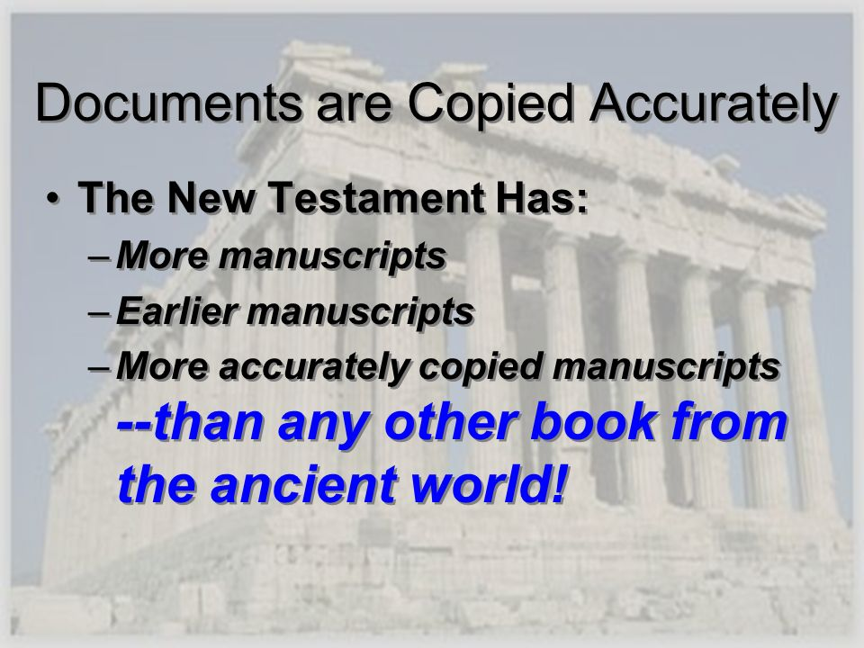 Documents are Copied Accurately The New Testament Has: –More manuscripts –Earlier manuscripts –More accurately copied manuscripts --than any other boo