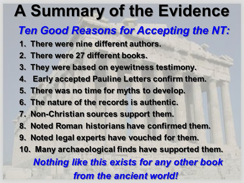 A Summary of the Evidence Ten Good Reasons for Accepting the NT: 1. There were nine different authors. 2. There were 27 different books. 3. They were