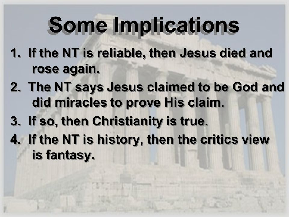 Some Implications 1. If the NT is reliable, then Jesus died and rose again. 2. The NT says Jesus claimed to be God and did miracles to prove His claim