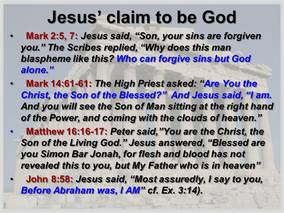 Jesus claim to be God Mark 2:5, 7: Jesus said, Son, your sins are forgiven you. The Scribes replied, Why does this man blaspheme like this? Who can fo