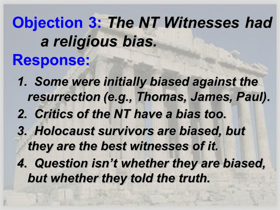 Objection 3: The NT Witnesses had a religious bias. Response: 1. Some were initially biased against the resurrection (e.g., Thomas, James, Paul). 2. C