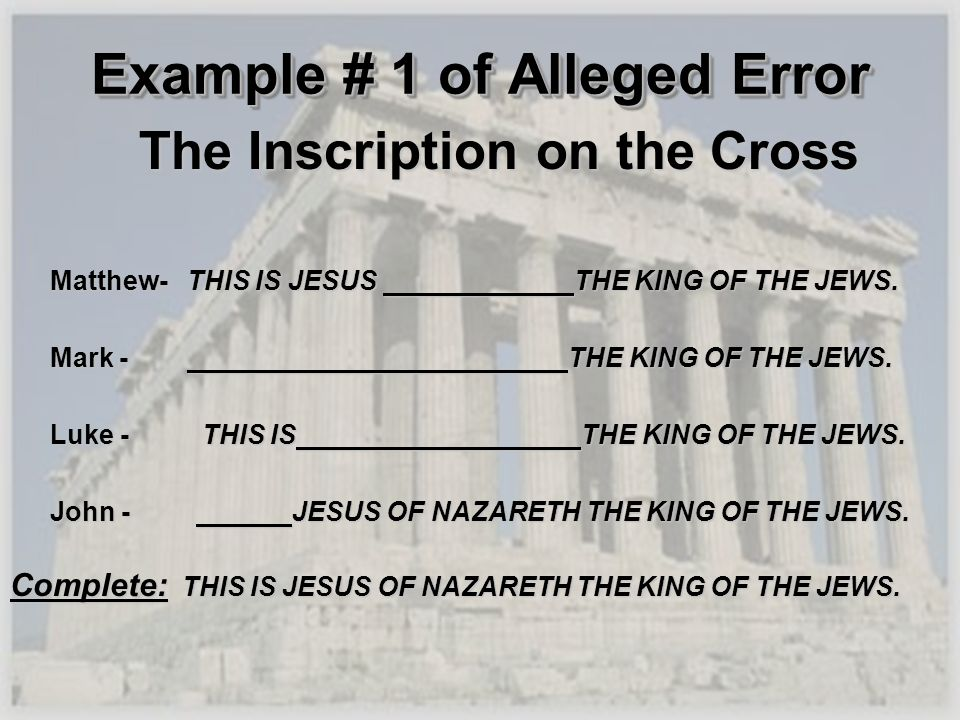 Example # 1 of Alleged Error The Inscription on the Cross The Inscription on the Cross Matthew- THIS IS JESUS THE KING OF THE JEWS. Mark - THE KING OF