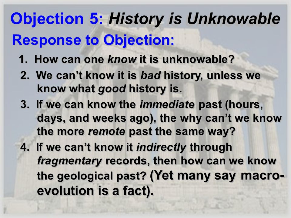 Objection 5: History is Unknowable Response to Objection: 1. How can one know it is unknowable? 2. We cant know it is bad history, unless we know what
