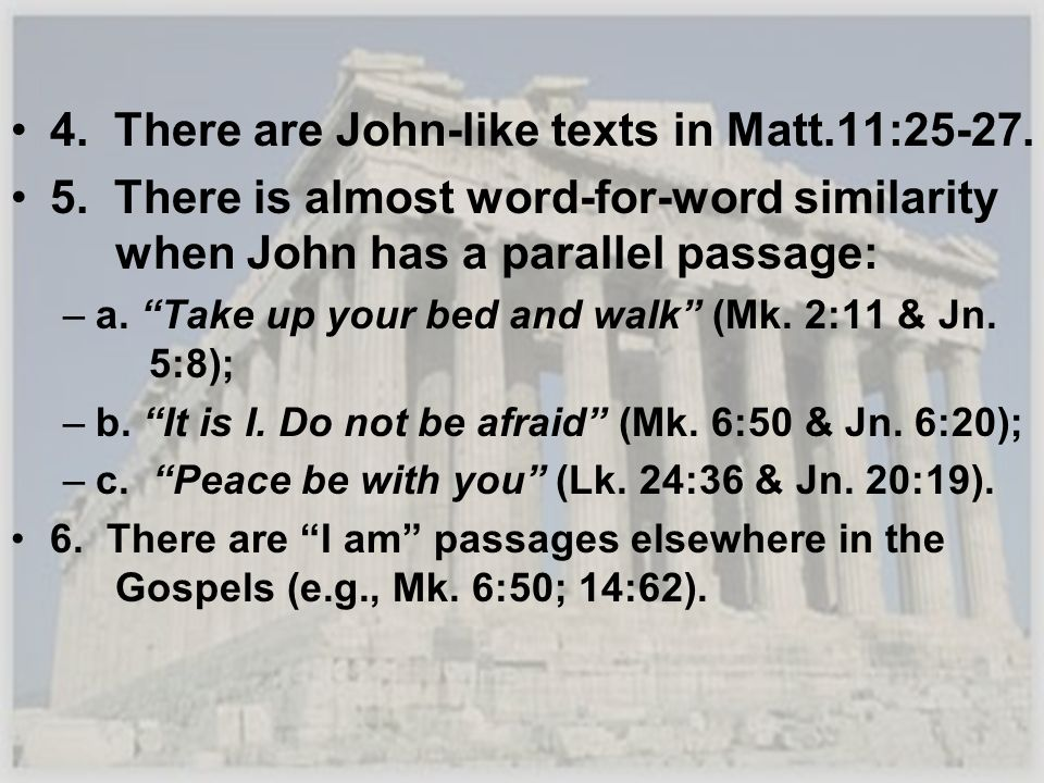4. There are John-like texts in Matt.11:25-27. 5. There is almost word-for-word similarity when John has a parallel passage: –a. Take up your bed and