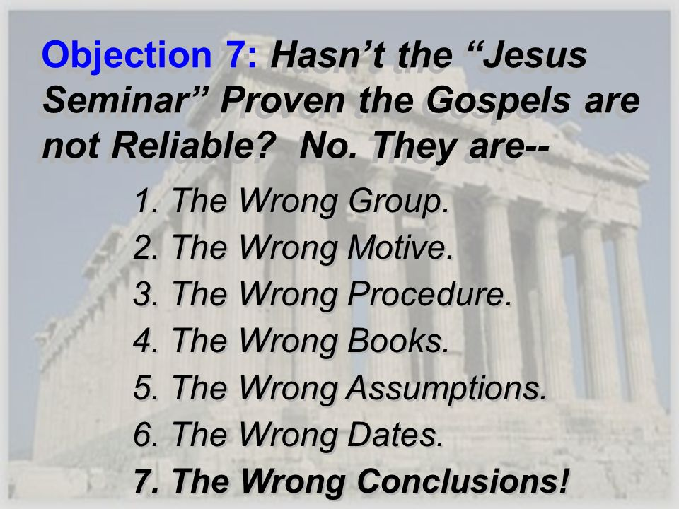 Objection 7: Hasnt the Jesus Seminar Proven the Gospels are not Reliable? No. They are-- 1. The Wrong Group. 2. The Wrong Motive. 3. The Wrong Procedu