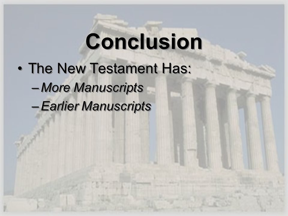 Conclusion The New Testament Has: –More Manuscripts –Earlier Manuscripts The New Testament Has: –More Manuscripts –Earlier Manuscripts
